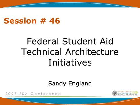 Session # 46 Federal Student Aid Technical Architecture Initiatives Sandy England.
