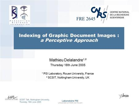 FRE 2645 SCSIT Talk, Nottingham University, Thursday 16th June 2005 Indexing of Graphic Document Images : a Perceptive Approach Mathieu Delalandre¹, ².