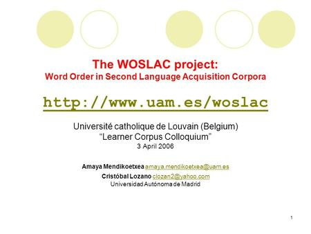 "1 The WOSLAC project: Word Order in Second Language Acquisition Corpora  Université catholique de Louvain (Belgium) ""Learner Corpus."