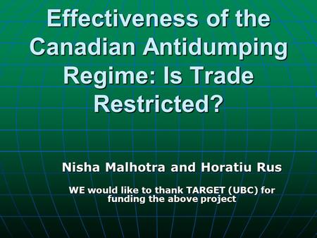 Effectiveness of the Canadian Antidumping Regime: Is Trade Restricted? Nisha Malhotra and Horatiu Rus WE would like to thank TARGET (UBC) for funding the.