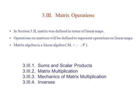 3.III. Matrix Operations 3.III.1. Sums and Scalar Products 3.III.2. Matrix Multiplication 3.III.3. Mechanics of Matrix Multiplication 3.III.4. Inverses.