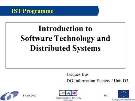 8 June, 2003JB/1 Introduction to Software Technology and Distributed Systems Jacques Bus DG Information Society / Unit D3 IST Programme.