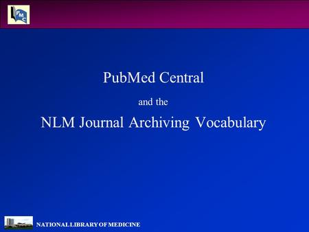 NATIONAL LIBRARY OF MEDICINE PubMed Central and the NLM Journal Archiving Vocabulary.