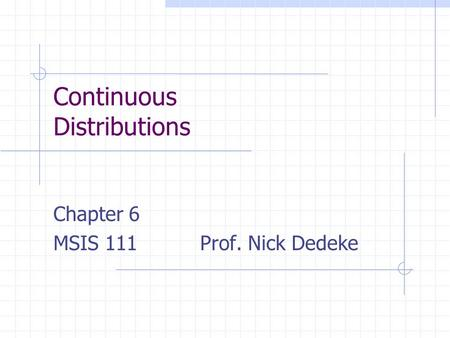 Continuous Distributions Chapter 6 MSIS 111 Prof. Nick Dedeke.