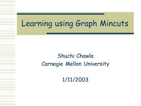 Learning using Graph Mincuts Shuchi Chawla Carnegie Mellon University 1/11/2003.