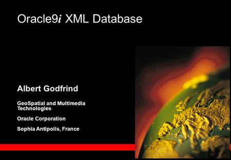 Albert Godfrind GeoSpatial and Multimedia Technologies Oracle Corporation Sophia Antipolis, France Oracle9 i XML Database.