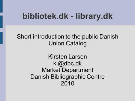 Bibliotek.dk - library.dk Short introduction to the public Danish Union Catalog Kirsten Larsen Market Department Danish Bibliographic Centre.
