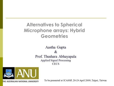 Alternatives to Spherical Microphone arrays: Hybrid Geometries Aastha Gupta & Prof. Thushara Abhayapala Applied Signal Processing CECS To be presented.