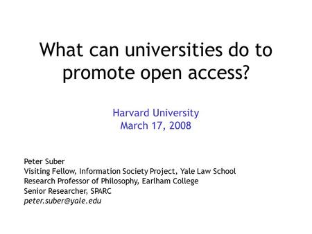 What can universities do to promote open access? Harvard University March 17, 2008 Peter Suber Visiting Fellow, Information Society Project, Yale Law School.