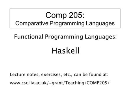 Comp 205: Comparative Programming Languages Functional Programming Languages: Haskell Lecture notes, exercises, etc., can be found at: www.csc.liv.ac.uk/~grant/Teaching/COMP205/