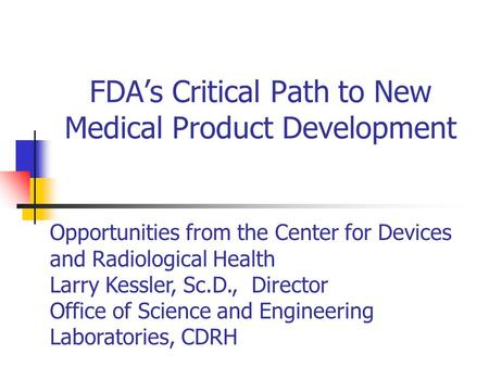 FDA's Critical Path to New Medical Product Development Opportunities from the Center for Devices and Radiological Health Larry Kessler, Sc.D., Director.
