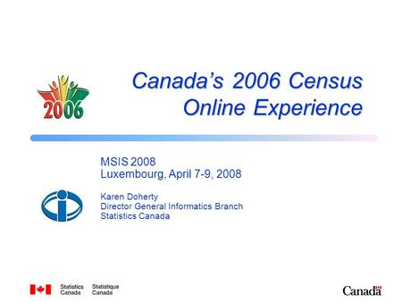 Canada's 2006 Census Online Experience MSIS 2008 Luxembourg, April 7-9, 2008 Karen Doherty Director General Informatics Branch Statistics Canada.