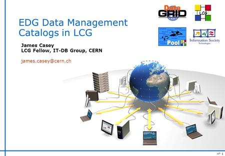 N° 1 LCG EDG Data Management Catalogs in LCG James Casey LCG Fellow, IT-DB Group, CERN