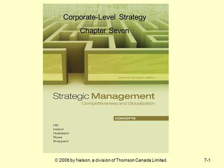 7-1© 2006 by Nelson, a division of Thomson Canada Limited. Corporate-Level Strategy Chapter Seven.