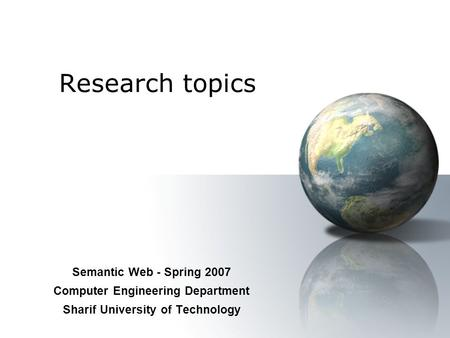 Research topics Semantic Web - Spring 2007 Computer Engineering Department Sharif University of Technology.