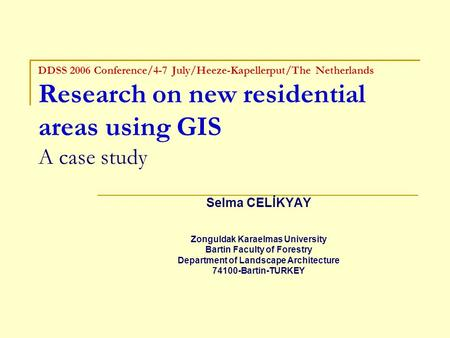 DDSS 2006 Conference/4-7 July/Heeze-Kapellerput/The Netherlands Research on new residential areas using GIS A case study Selma CELİKYAY Zonguldak Karaelmas.