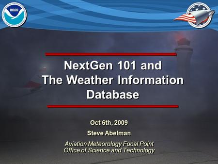 NextGen 101 and The Weather Information Database Oct 6th, 2009 Steve Abelman Aviation Meteorology Focal Point Office of Science and Technology Oct 6th,