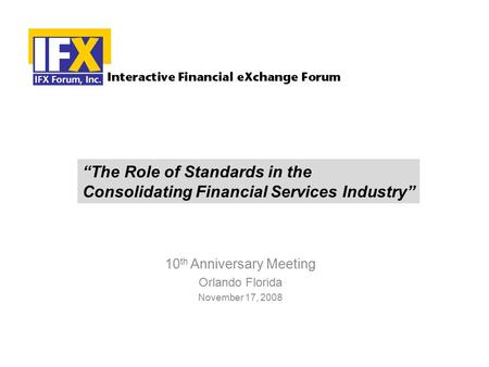 "10 th Anniversary Meeting Orlando Florida November 17, 2008 ""The Role of Standards in the Consolidating Financial Services Industry"""
