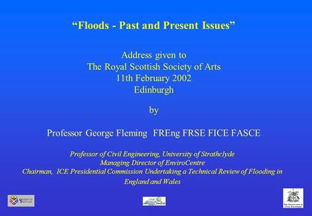 """Floods - Past and Present Issues"" Address given to The Royal Scottish Society of Arts 11th February 2002 Edinburgh by Professor George Fleming FREng FRSE."