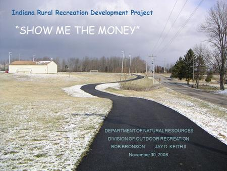DEPARTMENT OF NATURAL RESOURCES DIVISION OF OUTDOOR RECREATION BOB BRONSON JAY D. KEITH II November 30, 2006 Indiana Rural Recreation Development Project.