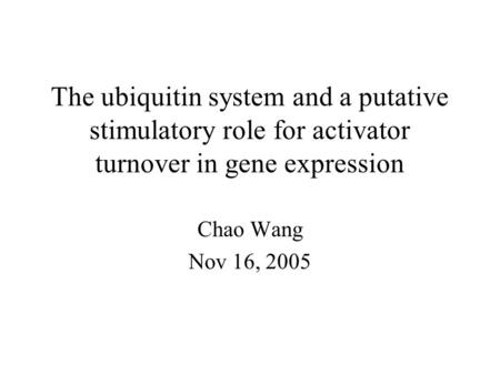 The ubiquitin system and a putative stimulatory role for activator turnover in gene expression Chao Wang Nov 16, 2005.