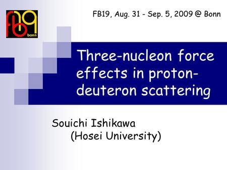 Three-nucleon force effects in proton- deuteron scattering Souichi Ishikawa (Hosei University) FB19, Aug. 31 - Sep. 5, Bonn.