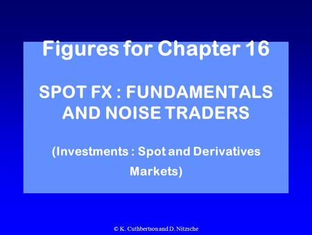 © K. Cuthbertson and D. Nitzsche Figures for Chapter 16 SPOT FX : FUNDAMENTALS AND NOISE TRADERS (Investments : Spot and Derivatives Markets)
