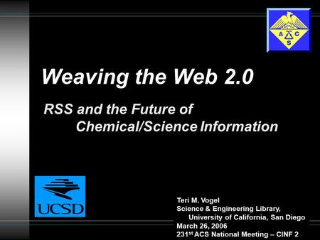 Weaving the Web 2.0 RSS and the Future of Chemical/Science Information Teri M. Vogel Science & Engineering Library, University of California, San Diego.