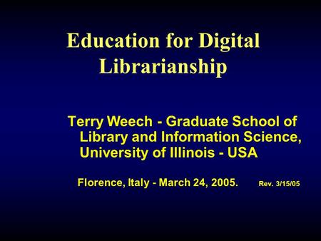 Education for Digital Librarianship Terry Weech - Graduate School of Library and Information Science, University of Illinois - USA Florence, Italy - March.