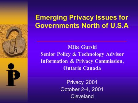 Emerging Privacy Issues for Governments North of U.S.A Mike Gurski Senior Policy & Technology Advisor Information & Privacy Commission, Ontario Canada.