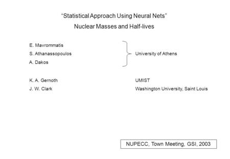 """Statistical Approach Using Neural Nets"" Nuclear Masses and Half-lives E. Mavrommatis S. Athanassopoulos A. Dakos University of Athens K. A. Gernoth J."