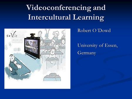 Videoconferencing and Intercultural Learning Robert O´Dowd University of Essen, Germany.