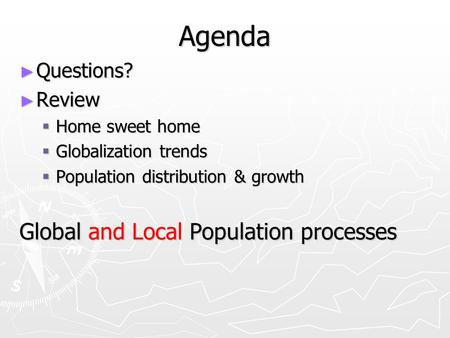 Agenda ► Questions? ► Review  Home sweet home  Globalization trends  Population distribution & growth Global and Local Population processes.