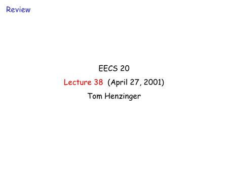 EECS 20 Lecture 38 (April 27, 2001) Tom Henzinger Review.