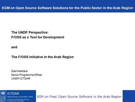 EGM on Free/ Open Source Software in the Arab Region The UNDP Perspective: F/OSS as a Tool for Development and The F/OSS Initiative in the Arab Region.