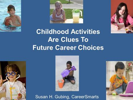 1 Childhood Activities Are Clues To Future Career Choices Susan H. Gubing, CareerSmarts.