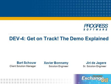 DEV-4: Get on Track! The Demo Explained Bart Schouw Client Solution Manager Jiri de Jagere Sr. Solution Engineer Xavier Bonnamy Solution Engineer.