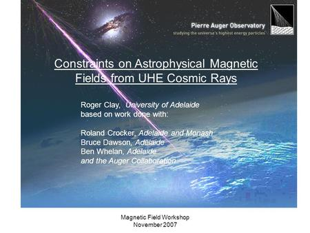 Magnetic Field Workshop November 2007 Constraints on Astrophysical Magnetic Fields from UHE Cosmic Rays Roger Clay, University of Adelaide based on work.