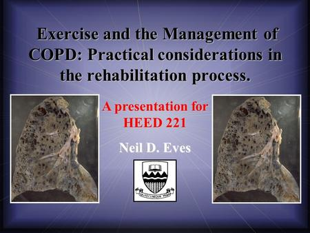 A presentation for HEED 221 Neil D. Eves Exercise and the Management of COPD: Practical considerations in the rehabilitation process. Exercise and the.