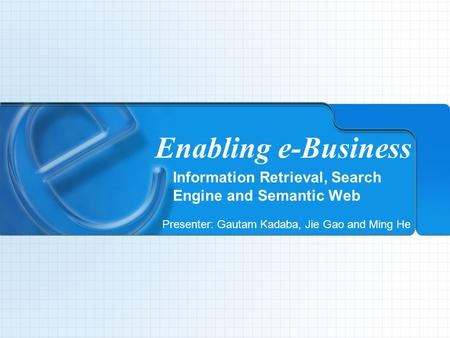 Enabling e-Business Information Retrieval, Search Engine and Semantic Web Presenter: Gautam Kadaba, Jie Gao and Ming He.