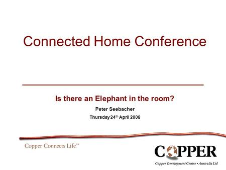 Connected Home Conference Is there an Elephant in the room? Peter Seebacher Thursday 24 th April 2008 Copper Development Centre Australia Ltd.