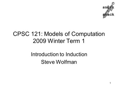 Snick  snack CPSC 121: Models of Computation 2009 Winter Term 1 Introduction to Induction Steve Wolfman 1.