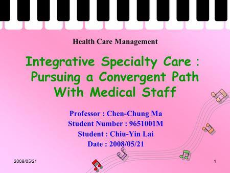 2008/05/211 Integrative Specialty Care : Pursuing a Convergent Path With Medical Staff Professor : Chen-Chung Ma Student Number : 9651001M Student : Chiu-Yin.