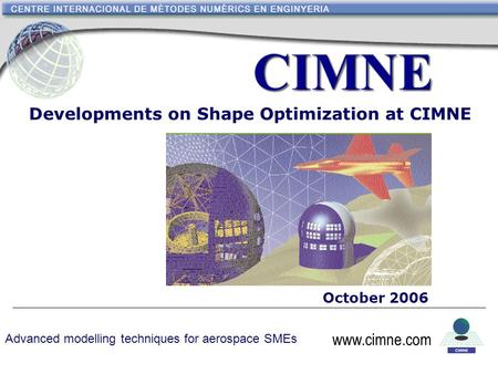 Www.cimne.com Developments on Shape Optimization at CIMNE October 2006 www.cimne.com Advanced modelling techniques for aerospace SMEs.