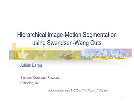 1 Hierarchical Image-Motion Segmentation using Swendsen-Wang Cuts Adrian Barbu Siemens Corporate Research Princeton, NJ Acknowledgements: S.C. Zhu, Y.N.