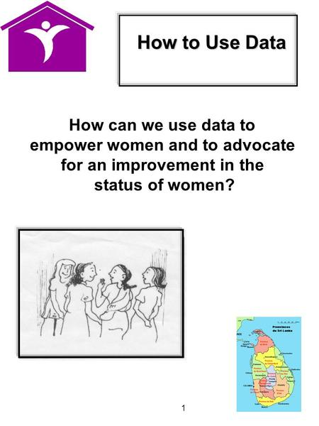 1 How can we use data to empower women and to advocate for an improvement in the status of women? How to Use Data.