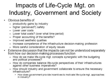 Impacts of Life-Cycle Mgt. on Industry, Government and Society Obvious benefits of –productivity gains by industry –higher (perceived?) safety –Lower user.