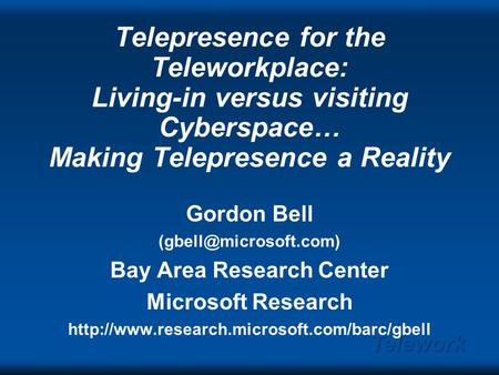 Telework Telepresence for the Teleworkplace: Living-in versus visiting Cyberspace… Making Telepresence a Reality Gordon Bell Bay.