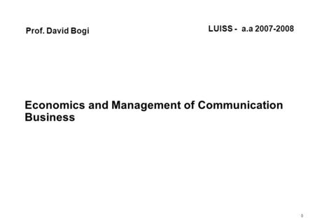 0 Economics and Management of Communication Business Prof. David Bogi LUISS - a.a 2007-2008.