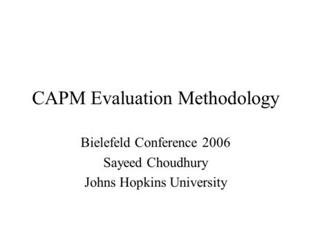 CAPM Evaluation Methodology Bielefeld Conference 2006 Sayeed Choudhury Johns Hopkins University.
